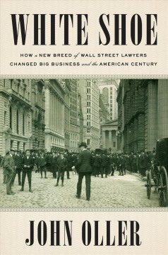 White shoe : how a new breed of Wall Street lawyers changed big business and the American century