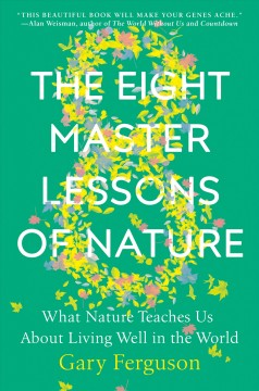The eight master lessons of nature : what nature teaches us about living well in the world / Gary Ferguson.