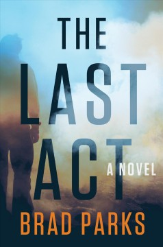 The last act : a novel / Brad Parks.