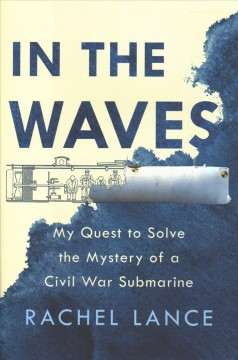 In the waves : my quest to solve the mystery of a Civil War submarine / Rachel Lance.