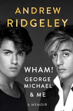 Wham!, george michael and me A Memoir / Andrew Ridgeley