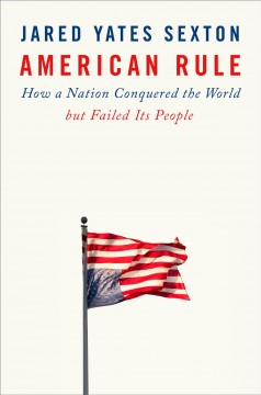 American rule : how a nation conquered the world but failed its people / Jared Yates Sexton.