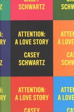 Attention : a love story / Casey Schwartz.