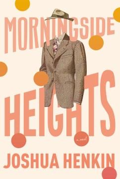 Morningside heights / Joshua Henkin.
