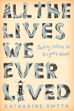 All the lives we ever lived : seeking solace in Virginia Woolf / Katharine Smyth.