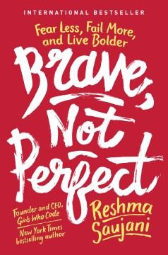 Brave, not perfect fear less, fail more, and live bolder / Reshma Saujani.