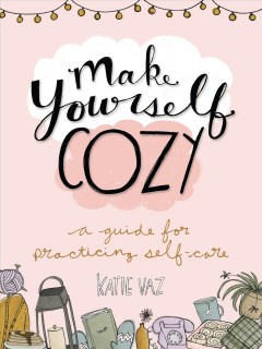 Make yourself cozy : a guide for practicing self -care Katie Vaz.