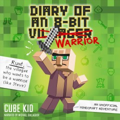 Diary of an 8-Bit Warrior : 8-Bit Warrior Series, Book 1 [electronic resource] / Cube Kid.