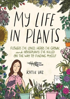 My life in plants : flowers I've loved, herbs I've grown, and houseplants I've killed on the way to finding myself / Katie Vaz.