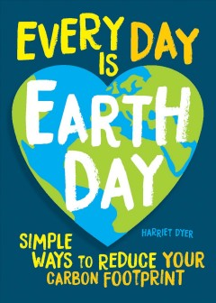 Every Day Is Earth Day : Simple Ways to Reduce Your Carbon Footprint Harriet Dyer.