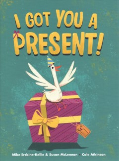 I got you a present! / written by Mike Erskine-Kellie & Susan McLennan ; illustrated by Cale Atkinson.