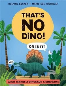 That's No Dino! : Or Is It? What Makes a Dinosaur a Dinosaur