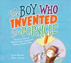 The Boy Who Invented the Popsicle : The Cool Science Behind Frank Epperson's Famous Frozen Treat
