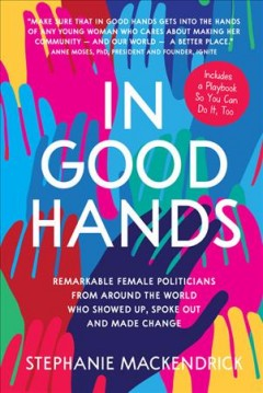 In Good Hands : Remarkable Female Politicians from Around the World Who Showed Up, Spoke Out and Made Change