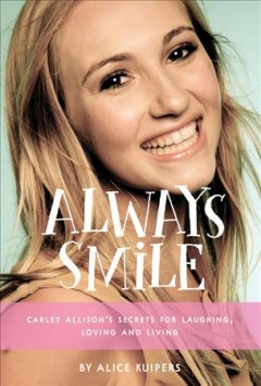 Always Smile : Lessons from the Inspiring Life of Carley Allison