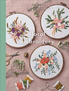 Floral embroidery : create 10 beautiful modern embroidery projects inspired by nature / Teagan Olivia Sturmer ; photographs by Jesse Wild and Riley Fields.