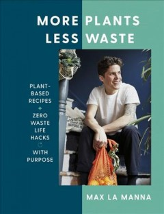 More Plants Less Waste : Plant-based Recipes + Zero Waste Life Hacks With Purpose