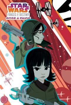Star wars, forces of destiny. Rose & Paige / writer, Delilah S. Dawson ; artist & colorist, Nicoletta Baldari ; letterer, Tom B. Long ; editors, Bobby Curnow & Denton J. Tipton.
