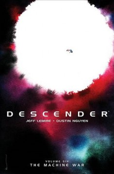 Descender. Volume 6, The machine war / written by Jeff Lemire ; illustrated by Dustin Nguyen ; lettered and designed by Steve Wands ; edited by Will Dennis ; cover by Dustin Nguyen.