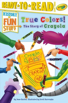True colors! : the story of Crayola / by Jesse Burton ; illustrated by Scott Burroughs.
