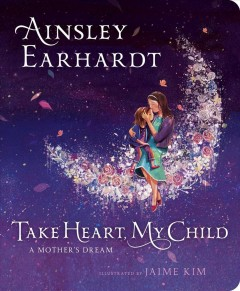 Take heart, my child : a mother's dream / Ainsley Earhardt, with Kathryn Cristaldi ; illustrated by Jaime Kim.