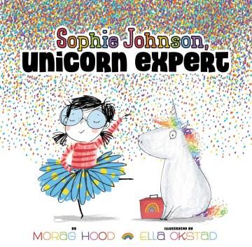 Sophie Johnson : unicorn expert / by Morag Hood ; and illustrated by Ella Okstad.
