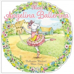 Meet Angelina Ballerina / based on the stories by Katharine Holabird ; based on the illustrations of Helen Craig ; [illustrated by Robert McPhillips].