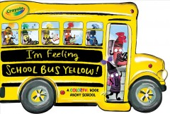 I'm Feeling School Bus Yellow! : A Colorful Book About School