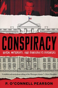 Conspiracy : Nixon, Watergate, and democracy's defenders / P. O'Connell Pearson.