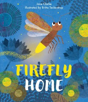 Firefly home / Jane Clarke, illustrated by Britta Teckentrup.