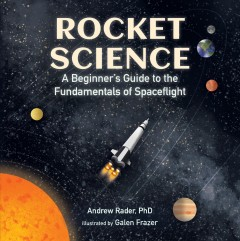 Rocket science : a beginner's guide to the fundamentals of spaceflight / Andrew Rader, PhD ; illustrated by Galen Frazer.