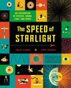 The Speed of Starlight : An Exploration of Physics, Sound, Light, and Space