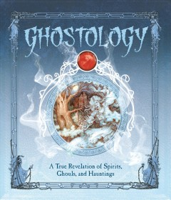 Ghostology : A True Revelation of Spirits, Ghouls, and Hauntings