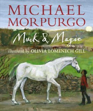 Muck & magic / Michael Morpurgo ; illustrated by Olivia Lomenech Gill.