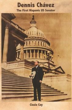 Dennis Chavez : the first Hispanic US senator