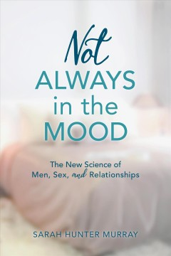 Not always in the mood : the new science of men, sex, and relationships / Sarah Hunter Murray.