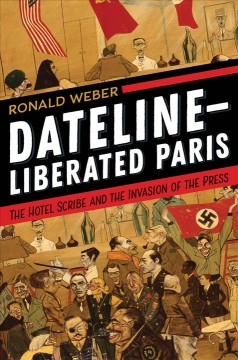 Dateline - Liberated Paris : The Hotel Scribe and the Invasion of the Press