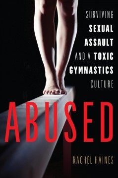 Abused surviving sexual assault and a toxic gymnastics culture / Rachel Haines.