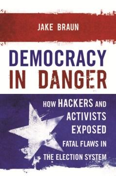 Democracy in danger : how cyberthreats undermine American elections