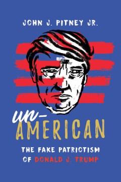 Un-American : the fake patriotism of Donald J. Trump