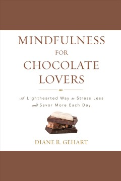 Mindfulness for chocolate lovers : a lighthearted way to stress less and savor more each day [electronic resource] / Diane R. Gehart.