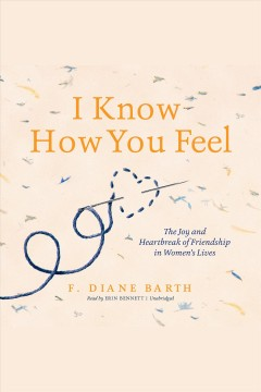 I know how you feel : the joy and heartbreak of friendship in women's lives [electronic resource] / F. Diane Barth.