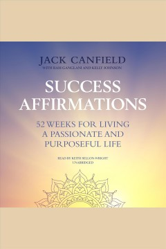 Success affirmations : 52 weeks for living a passionate and purposeful life [electronic resource] / Jack Canfield ; with Ram Ganglani and Kelly Johnson.