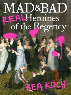 Mad and Bad : real heroines of the Regency / Bea Koch.