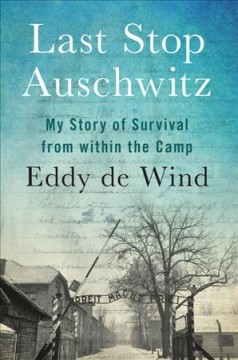 Last stop Auschwitz : my story of survival from within the camp / Eddy de Wind ; translated from Dutch by David Colmer.