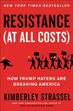 Resistance at All Costs : How Trump Haters Are Breaking America