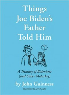 Things Joe Biden's Father Told Him : A Treasury of Bidenisms (and Other Malarkey)