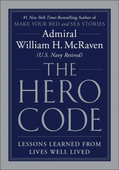 The hero code what it takes to rise to the occasion / Admiral William H. McRaven (U.S. Navy Retired).