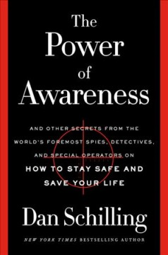 The power of awareness : and other secrets from the world's foremost spies, detectives, and special operators on how to stay safe and save your life