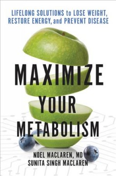 Maximize your metabolism : lifelong solutions to lose weight, restore energy, and prevent disease / Noel Maclaren, MD, Sunita Singh Maclaren with recipes from Vivian Cioffi.